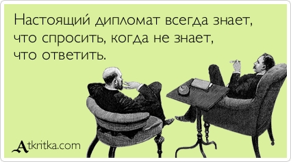 Настоящий дипломат всегда знает, что спросить, когда не знает, что ответить