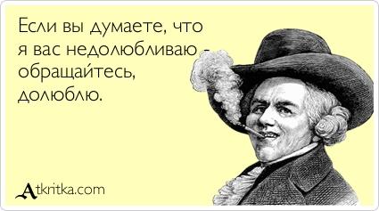 Если вы думаете, что я вас недолюбливаю - обращайтесь, долюблю